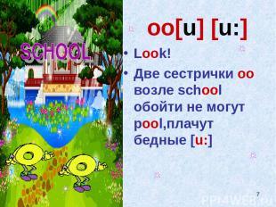 * oо[u] [u:] Look! Две сестрички оо возле school обойти не могут pool,плачут бед