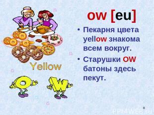 * ow [eu] Пекарня цвета yellow знакома всем вокруг. Старушки OW батоны здесь пек
