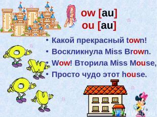 * ow [au] ou [au] Какой прекрасный town! Воскликнула Miss Brown. Wow! Вторила Mi