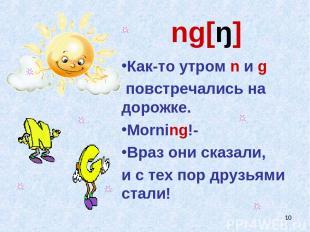 * ng[ŋ] Как-то утром n и g повстречались на дорожке. Morning!- Враз они сказали,