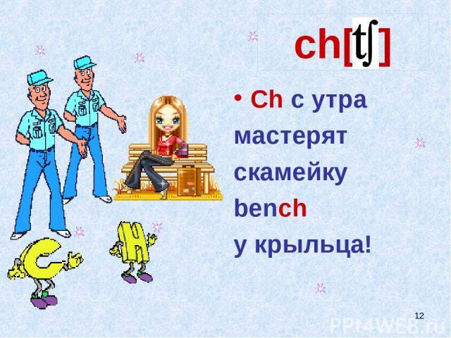 * ch[t∫] Ch с утра мастерят скамейку bench у крыльца!