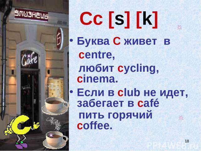 * Cc [s] [k] Буква C живет в centre, любит cycling, cinema. Если в club не идет, забегает в café пить горячий сoffee.