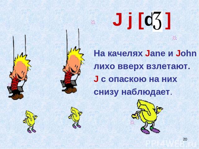 * J j [d ] На качелях Jane и John лихо вверх взлетают. J с опаскою на них снизу наблюдает.