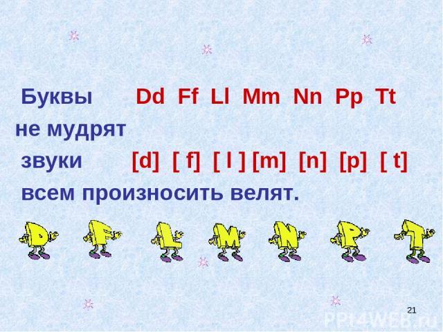 * Буквы Dd Ff Ll Mm Nn Pp Tt не мудрят звуки [d] [ f] [ l ] [m] [n] [p] [ t] всем произносить велят.