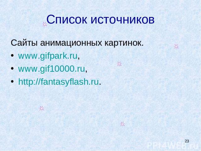 * Список источников Сайты анимационных картинок. www.gifpark.ru, www.gif10000.ru, http://fantasyflash.ru.
