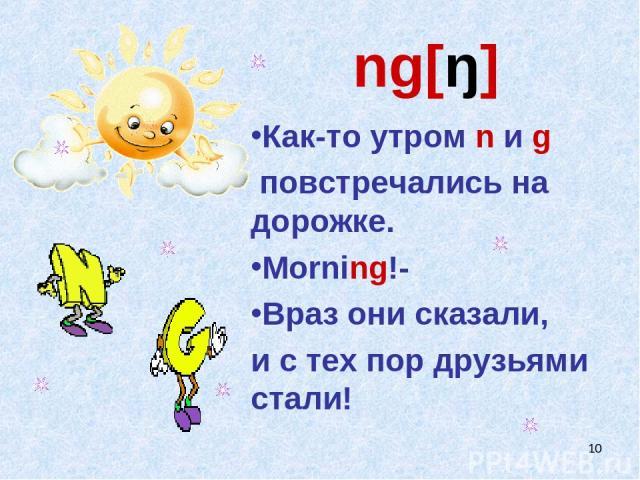 * ng[ŋ] Как-то утром n и g повстречались на дорожке. Morning!- Враз они сказали, и с тех пор друзьями стали!