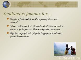 Scotland is famous for… Haggis- a food made from the organs of sheep and oatmeal
