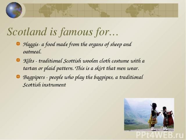 Scotland is famous for… Haggis- a food made from the organs of sheep and oatmeal. Kilts - traditional Scottish woolen cloth costume with a tartan or plaid pattern. This is a skirt that men wear. Bagpipers - people who play the bagpipes, a traditiona…