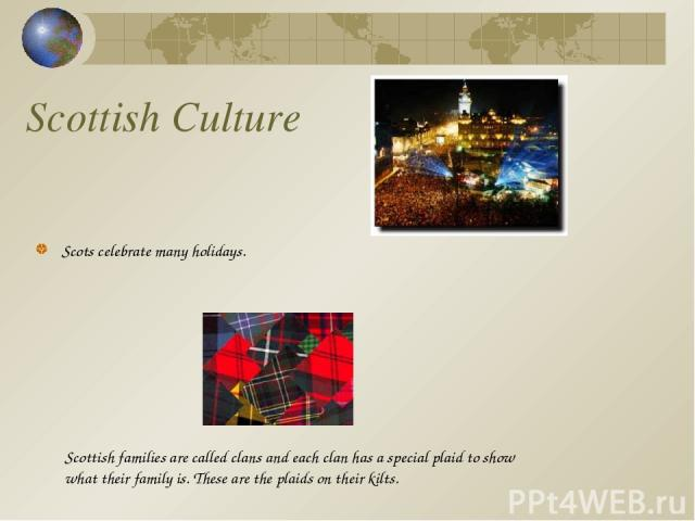 Scottish Culture Scots celebrate many holidays. Scottish families are called clans and each clan has a special plaid to show what their family is. These are the plaids on their kilts.