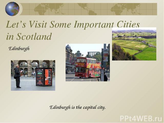 Let's Visit Some Important Cities in Scotland Edinburgh Edinburgh is the capital city.