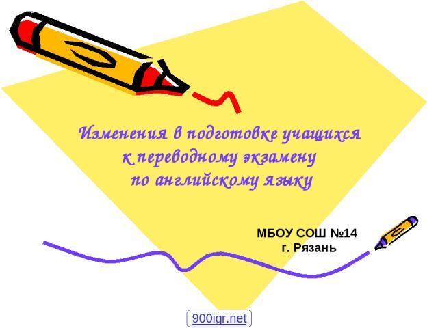 Изменения в подготовке учащихся к переводному экзамену по английскому языку МБОУ СОШ №14 г. Рязань 900igr.net