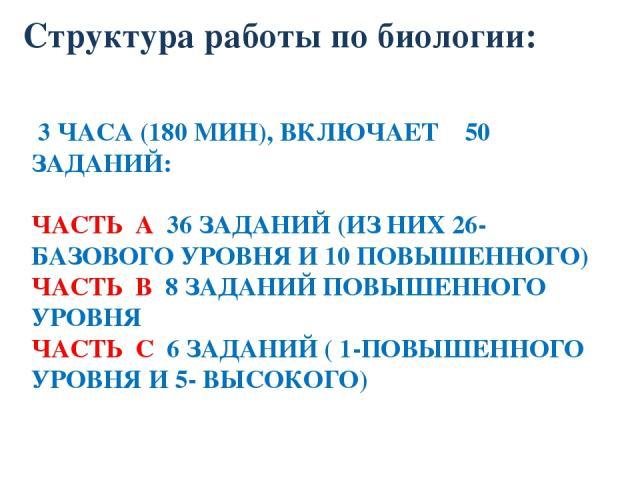 3 ЧАСА (180 МИН), ВКЛЮЧАЕТ 50 ЗАДАНИЙ: ЧАСТЬ А 36 ЗАДАНИЙ (ИЗ НИХ 26-БАЗОВОГО УРОВНЯ И 10 ПОВЫШЕННОГО) ЧАСТЬ В 8 ЗАДАНИЙ ПОВЫШЕННОГО УРОВНЯ ЧАСТЬ С 6 ЗАДАНИЙ ( 1-ПОВЫШЕННОГО УРОВНЯ И 5- ВЫСОКОГО) Структура работы по биологии: