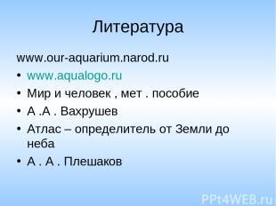 Литература www.our-aquarium.narod.ru www.aqualogo.ru Мир и человек , мет . пособ