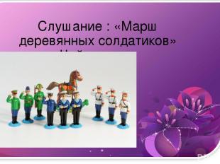 Слушание : «Марш деревянных солдатиков» Чайковского