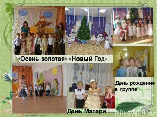 День Матери «Осень золотая» «Новый Год» День рождение в группе
