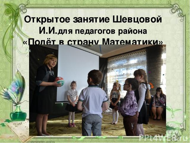 Открытое занятие Шевцовой И.И.для педагогов района «Полёт в страну Математики»