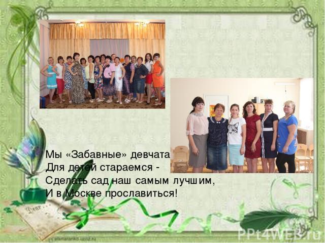 Мы «Забавные» девчата Для детей стараемся - Сделать сад наш самым лучшим, И в Москве прославиться!