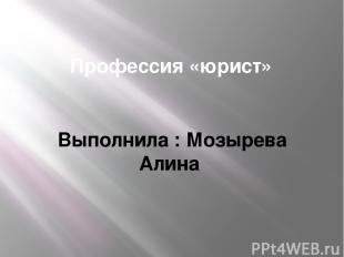 Профессия «юрист» Выполнила : Мозырева Алина