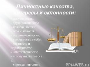 Личностные качества, интересы и склонности: -аккуратность; -эрудированность;