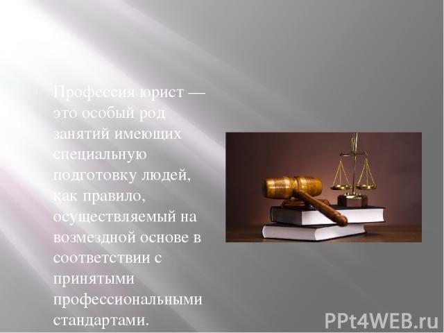 Профессия юрист — это особый род занятий имеющих специальную подготовку людей, как правило, осуществляемый на возмездной основе в соответствии с принятыми профессиональными стандартами. Профессия юриста, профессиональная юридическая деятельность, от…