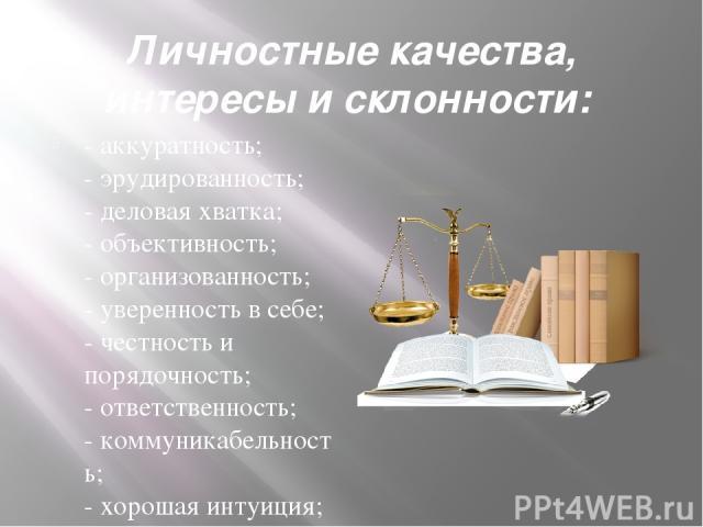 Личностные качества, интересы и склонности: -аккуратность; -эрудированность; -деловая хватка; -объективность; -организованность; -уверенность в себе; -честность и порядочность; -ответственность; -коммуникабельность; -хорошая инту…