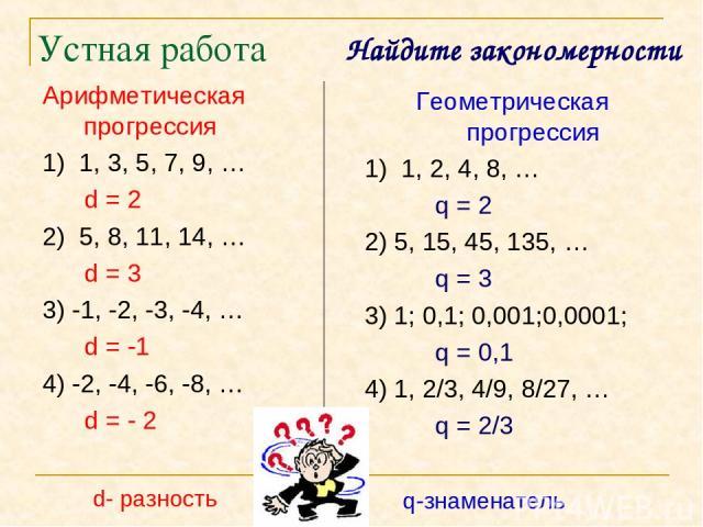 Устная работа Арифметическая прогрессия 1) 1, 3, 5, 7, 9, … d = 2 2) 5, 8, 11, 14, … d = 3 3) -1, -2, -3, -4, … d = -1 4) -2, -4, -6, -8, … d = - 2 Геометрическая прогрессия 1) 1, 2, 4, 8, … q = 2 2) 5, 15, 45, 135, … q = 3 3) 1; 0,1; 0,001;0,0001; …