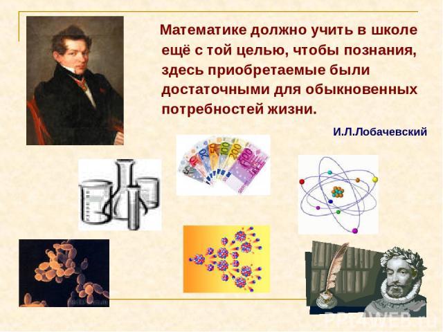 Математике должно учить в школе ещё с той целью, чтобы познания, здесь приобретаемые были достаточными для обыкновенных потребностей жизни. И.Л.Лобачевский