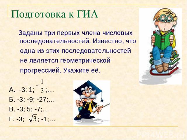 Подготовка к ГИА Заданы три первых члена числовых последовательностей. Известно, что одна из этих последовательностей не является геометрической прогрессией. Укажите её. А. -3; 1; ;… Б. -3; -9; -27;… В. -3; 5; -7;… Г. -3; ; -1;…