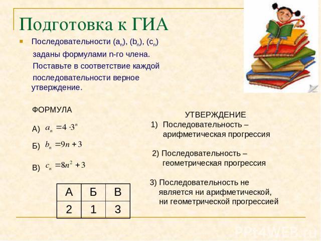 Подготовка к ГИА Последовательности (an), (bn), (cn) заданы формулами n-го члена. Поставьте в соответствие каждой последовательности верное утверждение. ФОРМУЛА А) Б) В) УТВЕРЖДЕНИЕ Последовательность – арифметическая прогрессия 2) Последовательност…