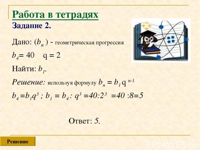 Работа в тетрадях Задание 2. Дано: (bn ) - геометрическая прогрессия b4= 40 q = 2 Найти: b1. Решение: используя формулу bn = b1 q n-1 b4 =b1q3 ; b1 = b4 : q3 =40:23 =40 :8=5 Ответ: 5. Решение