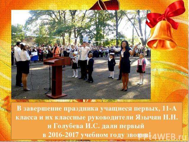 В завершение праздника учащиеся первых, 11-А класса и их классные руководители Язычян Н.Н. и Голубева И.С. дали первый в 2016-2017 учебном году звонок!