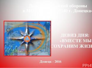 День Гражданской обороны в МОУ «Школа №140 г. Донецка» Донецк - 2016 ДЕВИЗ ДНЯ: