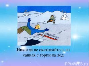 Никогда не скатывайтесь на санках с горки на лед.