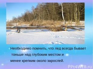 Необходимо помнить, что лед всегда бывает тоньше над глубоким местом и менее кре