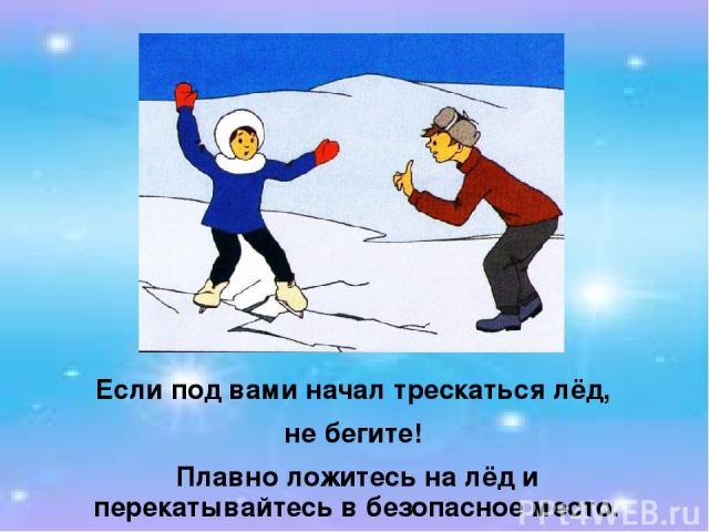 Если под вами начал трескаться лёд, не бегите! Плавно ложитесь на лёд и перекатывайтесь в безопасное место.
