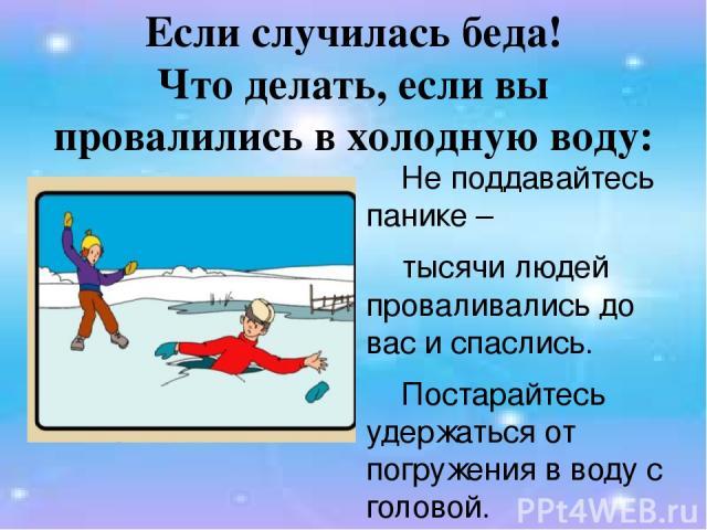 Если случилась беда! Что делать, если вы провалились в холодную воду: Не поддавайтесь панике – тысячи людей проваливались до вас и спаслись. Постарайтесь удержаться от погружения в воду с головой.