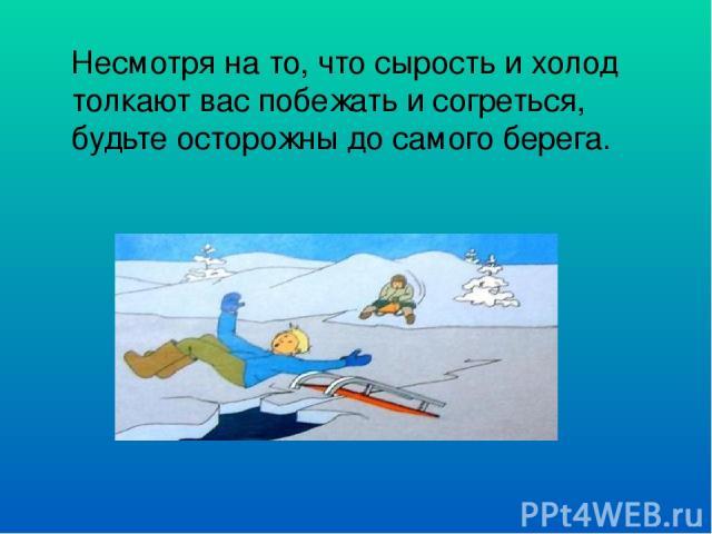 Несмотря на то, что сырость и холод толкают вас побежать и согреться, будьте осторожны до самого берега.