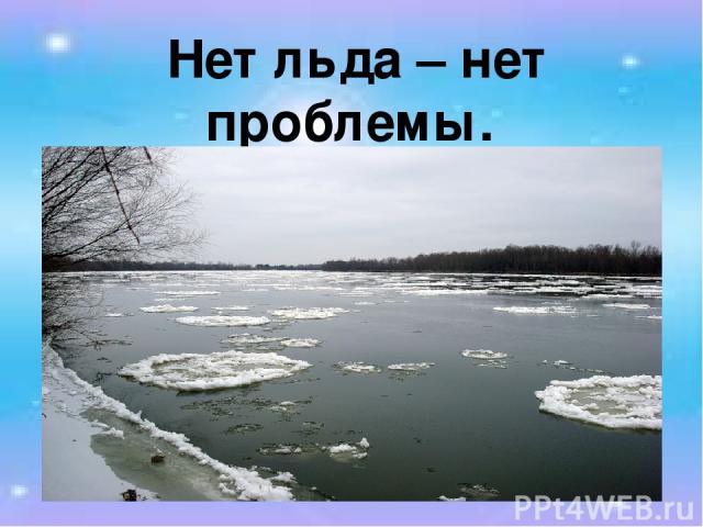Нет льда – нет проблемы.