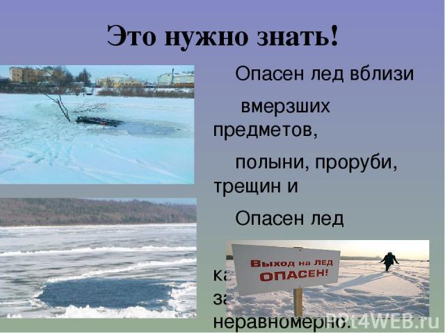 Это нужно знать! Опасен лед вблизи вмерзших предметов, полыни, проруби, трещин и Опасен лед под сугробами, так как под ними вода замерзает плохо и неравномерно.