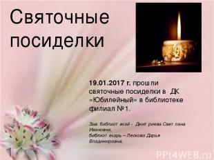 Святочные посиделки 19.01.2017 г. прошли святочные посиделки в ДК «Юбилейный» в