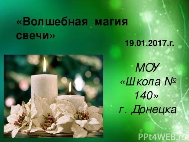 «Волшебная магия свечи» 19.01.2017.г. МОУ «Школа № 140» г. Донецка