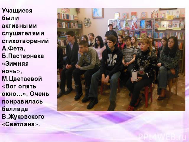 Учащиеся были активными слушателями стихотворений А.Фета, Б.Пастернака «Зимняя ночь», М.Цветаевой «Вот опять окно…». Очень понравилась баллада В.Жуковского «Светлана».
