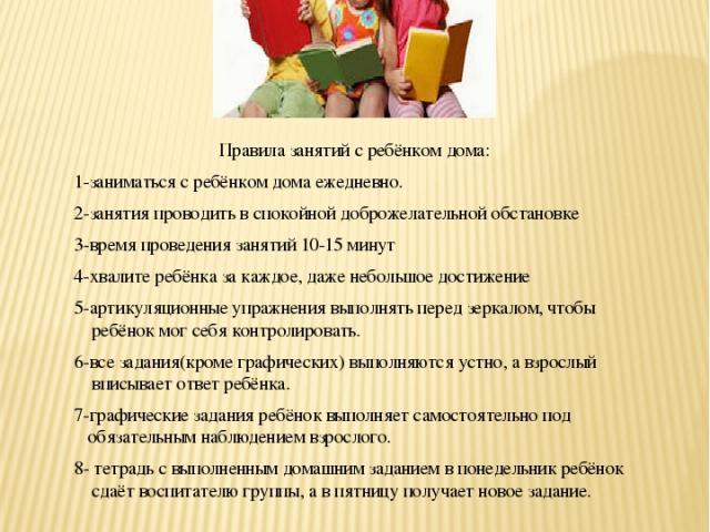 Советы логопеда Консультации для родителей ПАМЯТКА Правила занятий с ребёнком дома: 1-заниматься с ребёнком дома ежедневно. 2-занятия проводить в спокойной доброжелательной обстановке 3-время проведения занятий 10-15 минут 4-хвалите ребёнка за каждо…