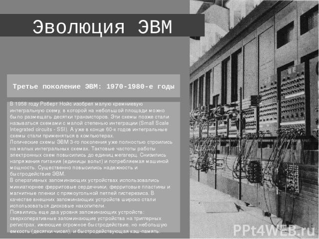 Эволюция ЭВМ В 1958 году Роберт Нойс изобрел малую кремниевую интегральную схему, в которой на небольшой площади можно было размещать десятки транзисторов. Эти схемы позже стали называться схемами с малой степенью интеграции (Small Scale Integrated …