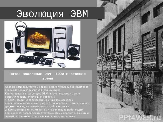 Эволюция ЭВМ Особенности архитектуры современного поколения компьютеров подробно рассматриваются в данном курсе. Кратко основную концепцию ЭВМ пятого поколения можно сформулировать следующим образом: 1. Компьютеры на сверхсложных микропроцессорах …