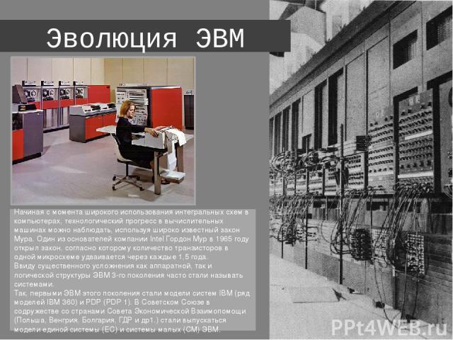 Эволюция ЭВМ Начиная с момента широкого использования интегральных схем в компьютерах, технологический прогресс в вычислительных машинах можно наблюдать, используя широко известный закон Мура. Один из основателей компании Intel Гордон Мур в 1965 год…