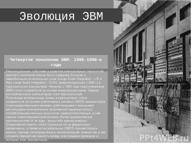 Эволюция ЭВМ Революционным событием в развитии компьютерных технологий третьего поколения машин было создание больших и сверхбольших интегральных схем (Large Scale Integration - LSI и Very Large Scale Integration - VLSI), микропроцессора (1969 г.) и…