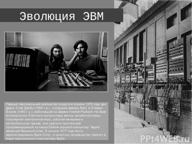 Эволюция ЭВМ Первый персональный компьютер создали в апреле 1976 года два друга, Стив Джобс (1955 г. р.) - сотрудник фирмы Atari, и Стефан Возняк (1950 г. р.), работавший на фирме Hewlett-Packard. На базе интегрального 8-битного контроллера жестко з…
