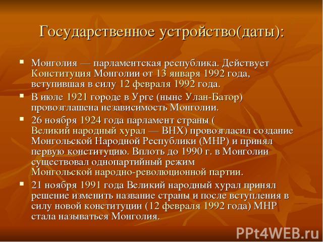 Государственное устройство(даты): Монголия — парламентская республика. Действует Конституция Монголии от 13 января 1992 года, вступившая в силу 12 февраля 1992 года. В июле 1921 городе в Урге (ныне Улан-Батор) провозглашена независимость Монголии. 2…