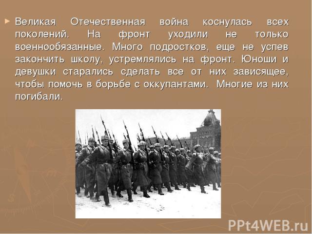 Великая Отечественная война коснулась всех поколений. На фронт уходили не только военнообязанные. Много подростков, еще не успев закончить школу, устремлялись на фронт. Юноши и девушки старались сделать все от них зависящее, чтобы помочь в борьбе с …